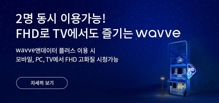 2명 동시 이용가능! FHD로 TV에서도 즐기는 wavve wavve앤데이터 플러스 이용 시 모바일, PC, TV에서 FHD 고화질 시청가능