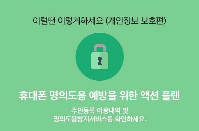 이럴땐 이렇게 하세요(개인정보보호편) 휴대폰 명의도용 예방을 위한 액션 플랜. 주민등록 이용내역 및 명의도용방지서비스를 확인하세요. 자세히 보기