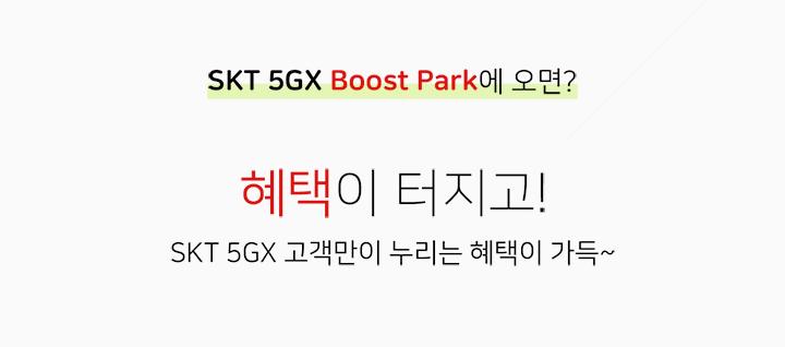 SKT 5GX Boost Park에 오면? 혜택이 터지고! SKT 5GX 고객만이 누리는 혜택이 가득~